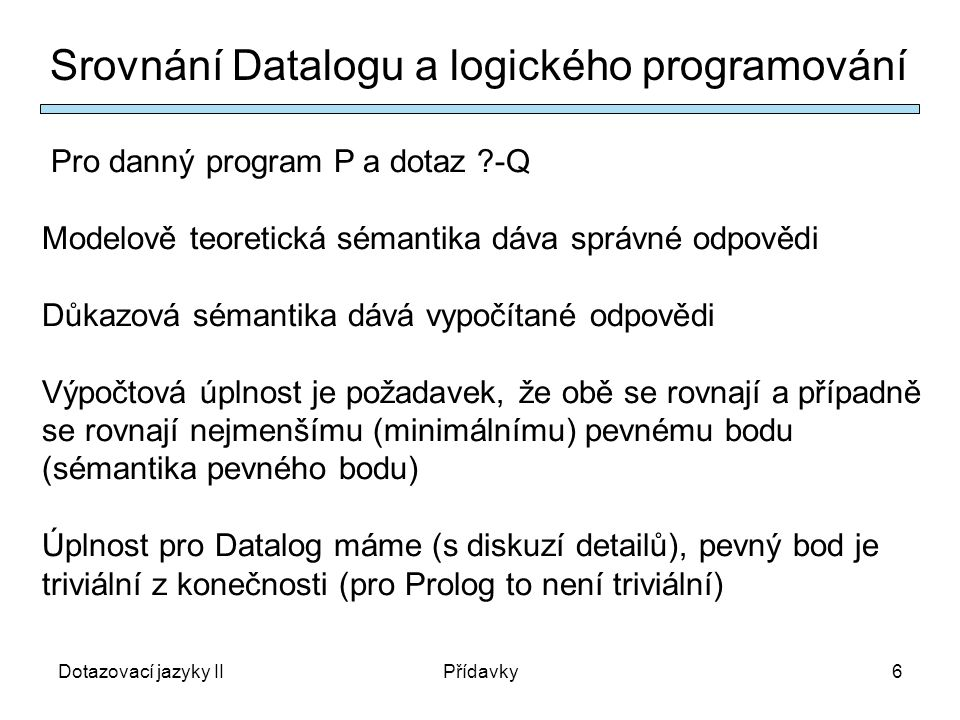 Dotazovací jazyky IIPřídavky6 Srovnání Datalogu a logického programování Pro danný program P a dotaz ?-Q Modelově teoretická sémantika dáva správné odpovědi Důkazová sémantika dává vypočítané odpovědi Výpočtová úplnost je požadavek, že obě se rovnají a případně se rovnají nejmenšímu (minimálnímu) pevnému bodu (sémantika pevného bodu) Úplnost pro Datalog máme (s diskuzí detailů), pevný bod je triviální z konečnosti (pro Prolog to není triviální)