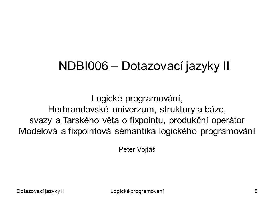 Dotazovací jazyky IILogické programování8 NDBI006 – Dotazovací jazyky II Peter Vojtáš Logické programování, Herbrandovské univerzum, struktury a báze, svazy a Tarského věta o fixpointu, produkční operátor Modelová a fixpointová sémantika logického programování