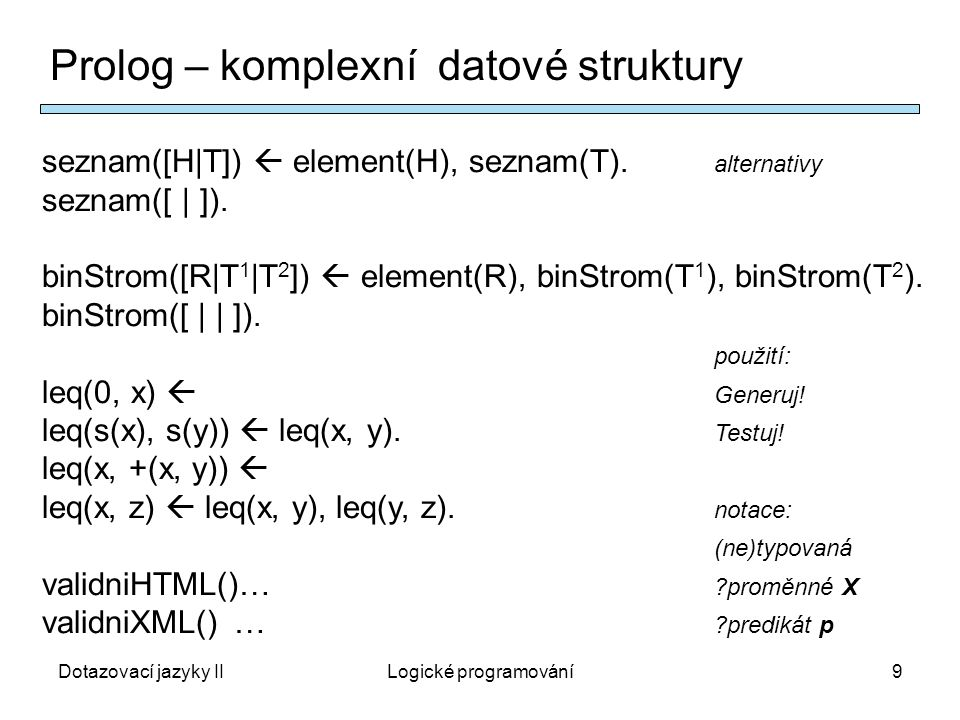 Dotazovací jazyky IILogické programování10 Predikátový počet prvního řádu – jazyk L L - L F funkční, L P predikátové symboly, L C konstanty, … Netypovaný, arita: L P U L F  N +, syntaktické objekty - termy f(c 1, …,c n, x 1, …,x m ), formule p(f 1 (cx),…), , &, v, ,, …  M struktura(interpretace) jazyka L (možný svět) sestává z: M – nosná množina, f M : M ar(f)  M (interpretace funkčního symbolu f ve struktuře M ), c M  M (interpretace konstantního symbolu c ve struktuře M ), p M  M ar(p) (interpretace predikátového symbolu p ve struktuře M ), M ╞  pravdivost, splňování, (sémantický důsledek), … jazyk  termy, formule  struktury  splňování  axiomy  …