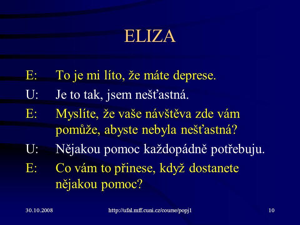 30.10.2008http://ufal.mff.cuni.cz/course/popj110 ELIZA E:To je mi líto, že máte deprese. U:Je to tak, jsem nešťastná. E:Myslíte, že vaše návštěva zde