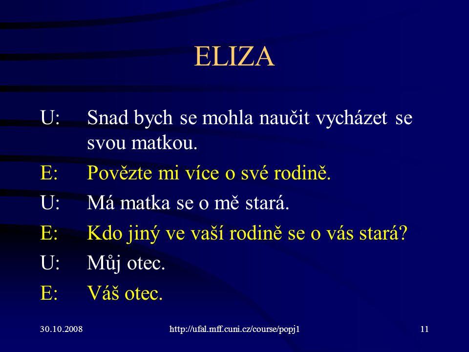 30.10.2008http://ufal.mff.cuni.cz/course/popj111 ELIZA U:Snad bych se mohla naučit vycházet se svou matkou. E:Povězte mi více o své rodině. U:Má matka