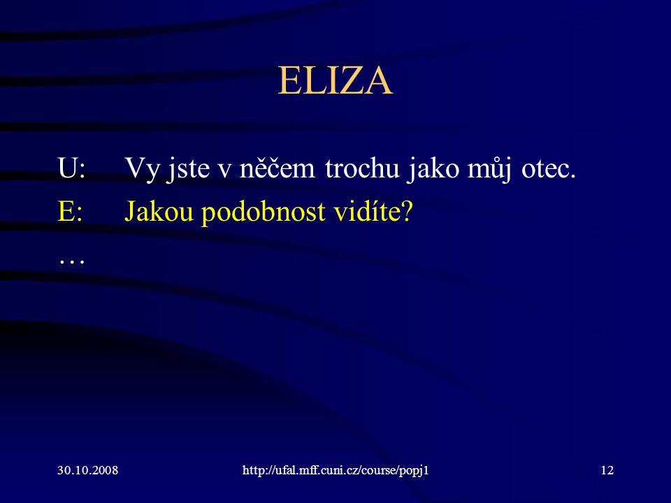 30.10.2008http://ufal.mff.cuni.cz/course/popj112 ELIZA U:Vy jste v něčem trochu jako můj otec. E:Jakou podobnost vidíte? …