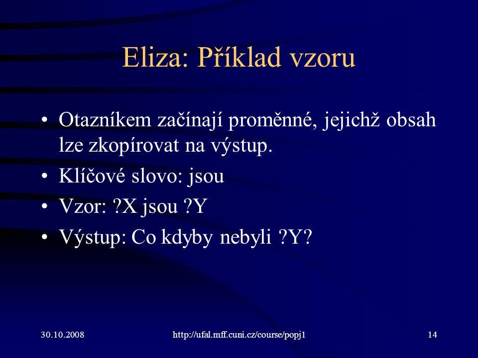 30.10.2008http://ufal.mff.cuni.cz/course/popj114 Eliza: Příklad vzoru Otazníkem začínají proměnné, jejichž obsah lze zkopírovat na výstup.