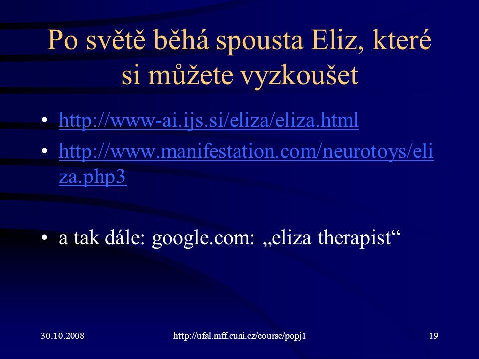 """30.10.2008http://ufal.mff.cuni.cz/course/popj119 Po světě běhá spousta Eliz, které si můžete vyzkoušet http://www-ai.ijs.si/eliza/eliza.html http://www.manifestation.com/neurotoys/eli za.php3http://www.manifestation.com/neurotoys/eli za.php3 a tak dále: google.com: """"eliza therapist"""