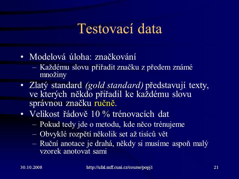 30.10.2008http://ufal.mff.cuni.cz/course/popj121 Testovací data Modelová úloha: značkování –Každému slovu přiřadit značku z předem známé množiny Zlatý standard (gold standard) představují texty, ve kterých někdo přiřadil ke každému slovu správnou značku ručně.