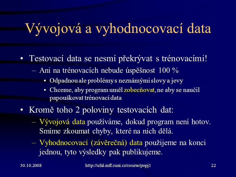 30.10.2008http://ufal.mff.cuni.cz/course/popj122 Vývojová a vyhodnocovací data Testovací data se nesmí překrývat s trénovacími! –Ani na trénovacích ne