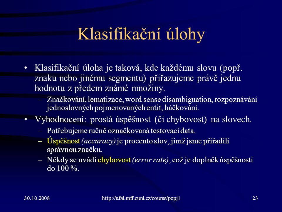 30.10.2008http://ufal.mff.cuni.cz/course/popj123 Klasifikační úlohy Klasifikační úloha je taková, kde každému slovu (popř. znaku nebo jinému segmentu)
