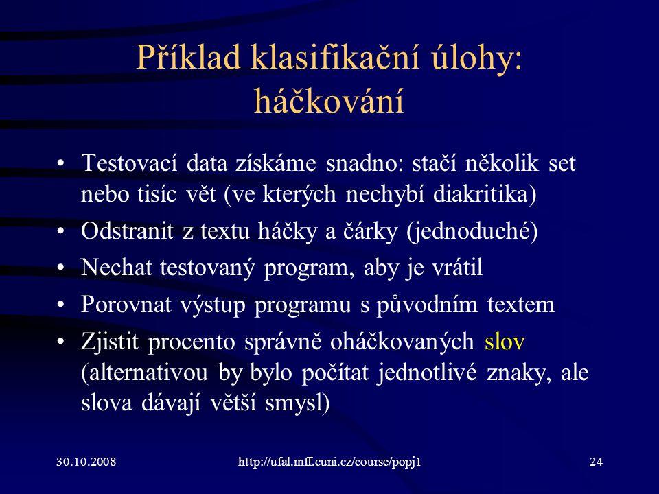 30.10.2008http://ufal.mff.cuni.cz/course/popj124 Příklad klasifikační úlohy: háčkování Testovací data získáme snadno: stačí několik set nebo tisíc vět
