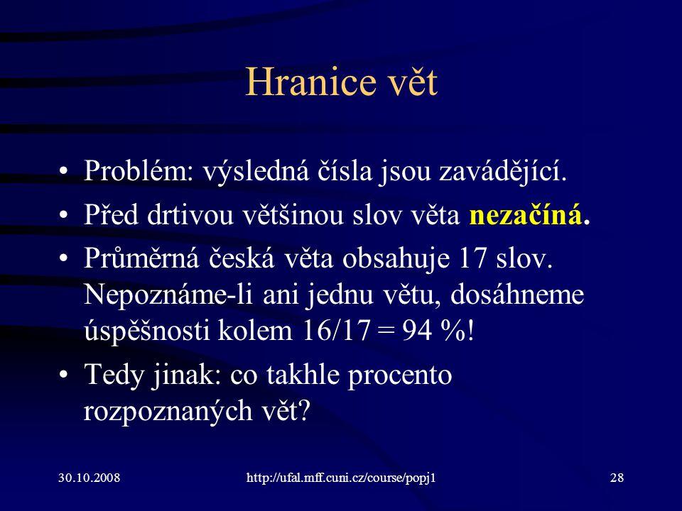 30.10.2008http://ufal.mff.cuni.cz/course/popj128 Hranice vět Problém: výsledná čísla jsou zavádějící. Před drtivou většinou slov věta nezačíná. Průměr