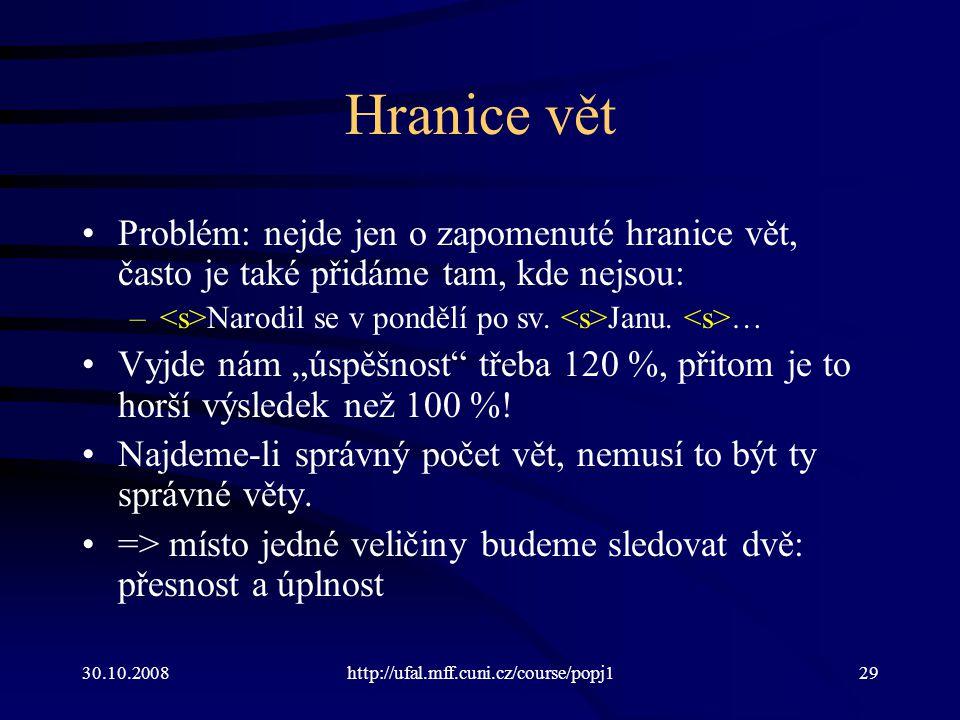 30.10.2008http://ufal.mff.cuni.cz/course/popj129 Hranice vět Problém: nejde jen o zapomenuté hranice vět, často je také přidáme tam, kde nejsou: – Nar