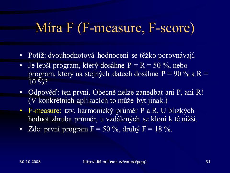 30.10.2008http://ufal.mff.cuni.cz/course/popj134 Míra F (F-measure, F-score) Potíž: dvouhodnotová hodnocení se těžko porovnávají.