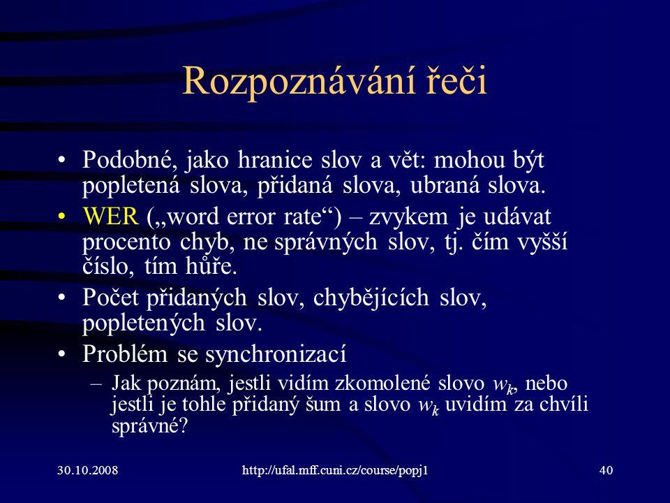 30.10.2008http://ufal.mff.cuni.cz/course/popj140 Rozpoznávání řeči Podobné, jako hranice slov a vět: mohou být popletená slova, přidaná slova, ubraná slova.