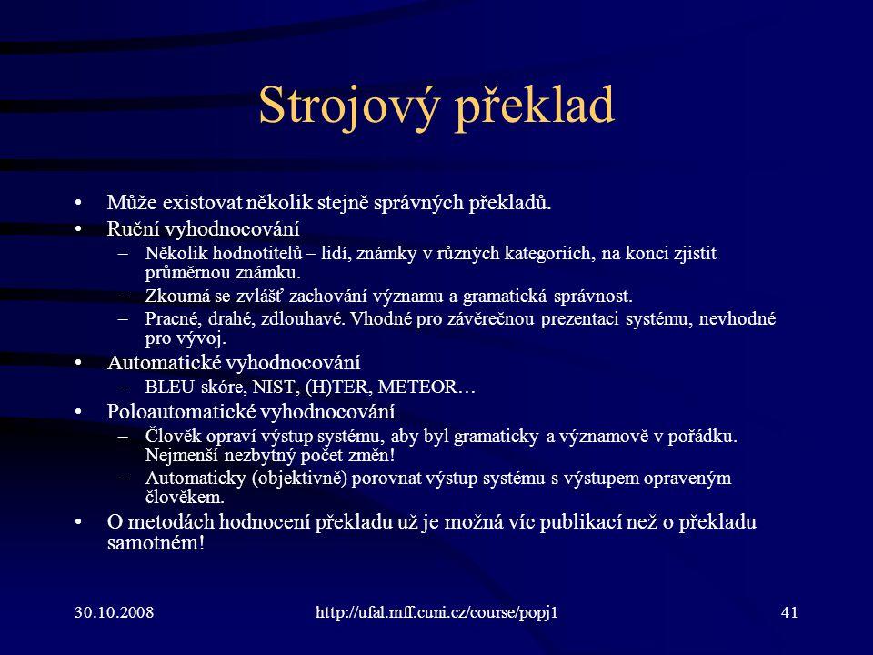 30.10.2008http://ufal.mff.cuni.cz/course/popj141 Strojový překlad Může existovat několik stejně správných překladů. Ruční vyhodnocování –Několik hodno