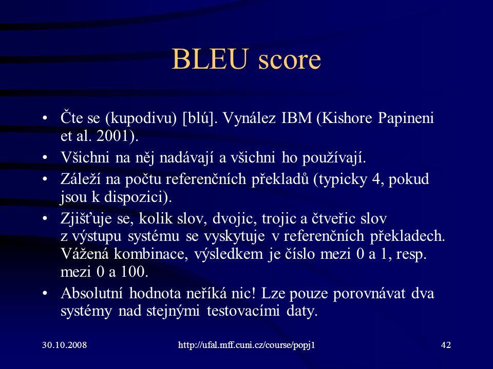 30.10.2008http://ufal.mff.cuni.cz/course/popj142 BLEU score Čte se (kupodivu) [blú]. Vynález IBM (Kishore Papineni et al. 2001). Všichni na něj nadáva