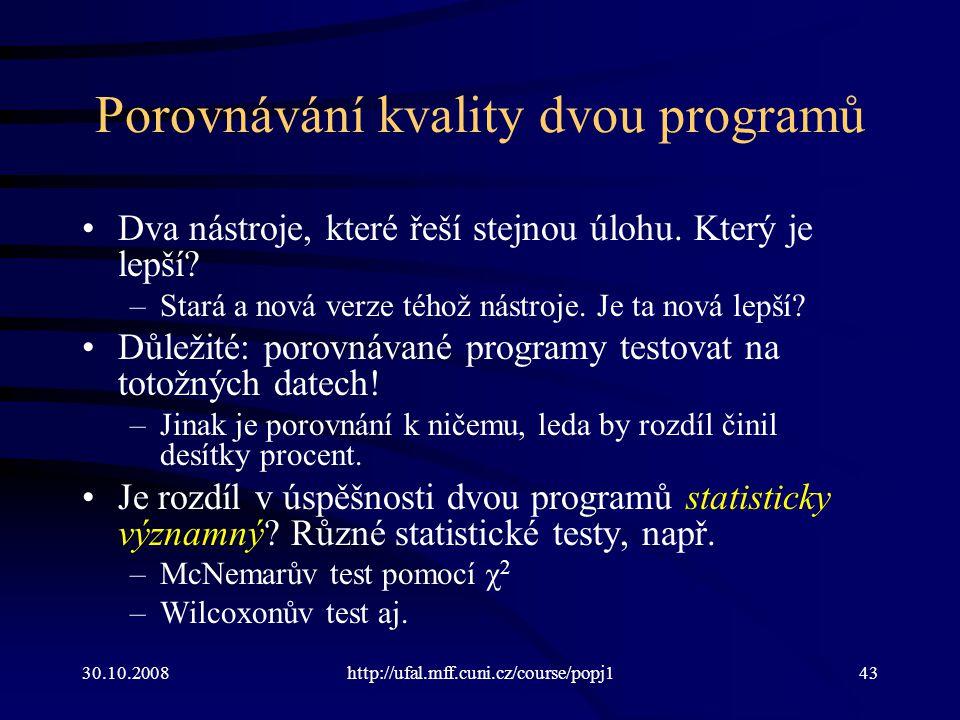 30.10.2008http://ufal.mff.cuni.cz/course/popj143 Porovnávání kvality dvou programů Dva nástroje, které řeší stejnou úlohu. Který je lepší? –Stará a no