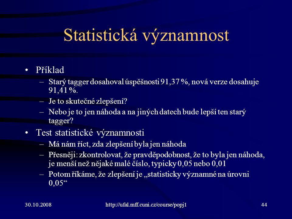 30.10.2008http://ufal.mff.cuni.cz/course/popj144 Statistická významnost Příklad –Starý tagger dosahoval úspěšnosti 91,37 %, nová verze dosahuje 91,41