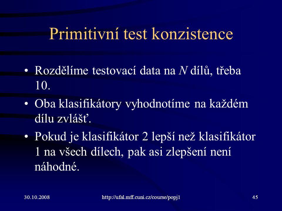 30.10.2008http://ufal.mff.cuni.cz/course/popj145 Primitivní test konzistence Rozdělíme testovací data na N dílů, třeba 10. Oba klasifikátory vyhodnotí