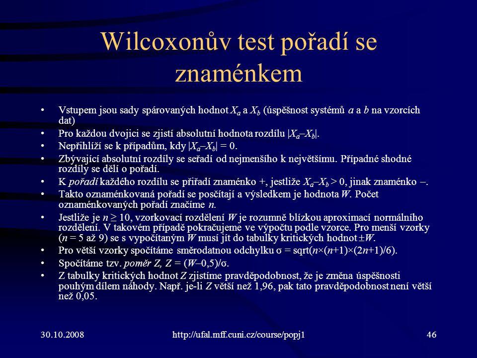 30.10.2008http://ufal.mff.cuni.cz/course/popj146 Wilcoxonův test pořadí se znaménkem Vstupem jsou sady spárovaných hodnot X a a X b (úspěšnost systémů a a b na vzorcích dat) Pro každou dvojici se zjistí absolutní hodnota rozdílu |X a –X b |.