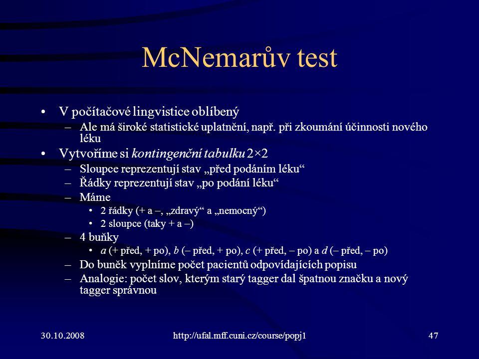 30.10.2008http://ufal.mff.cuni.cz/course/popj147 McNemarův test V počítačové lingvistice oblíbený –Ale má široké statistické uplatnění, např. při zkou