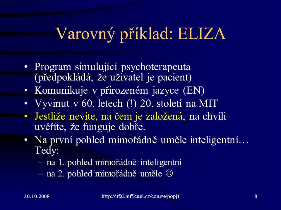 30.10.2008http://ufal.mff.cuni.cz/course/popj18 Varovný příklad: ELIZA Program simulující psychoterapeuta (předpokládá, že uživatel je pacient) Komuni
