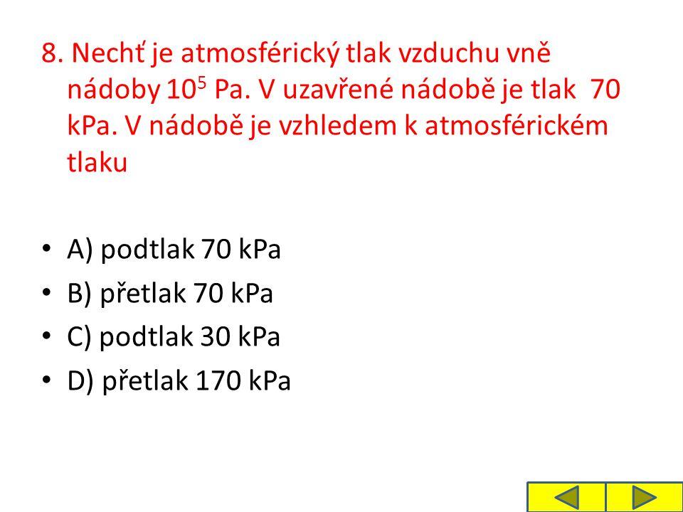 8. Nechť je atmosférický tlak vzduchu vně nádoby 10 5 Pa. V uzavřené nádobě je tlak 70 kPa. V nádobě je vzhledem k atmosférickém tlaku A) podtlak 70 k