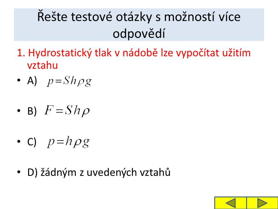Řešte testové otázky s možností více odpovědí 1. Hydrostatický tlak v nádobě lze vypočítat užitím vztahu A) B) C) D) žádným z uvedených vztahů
