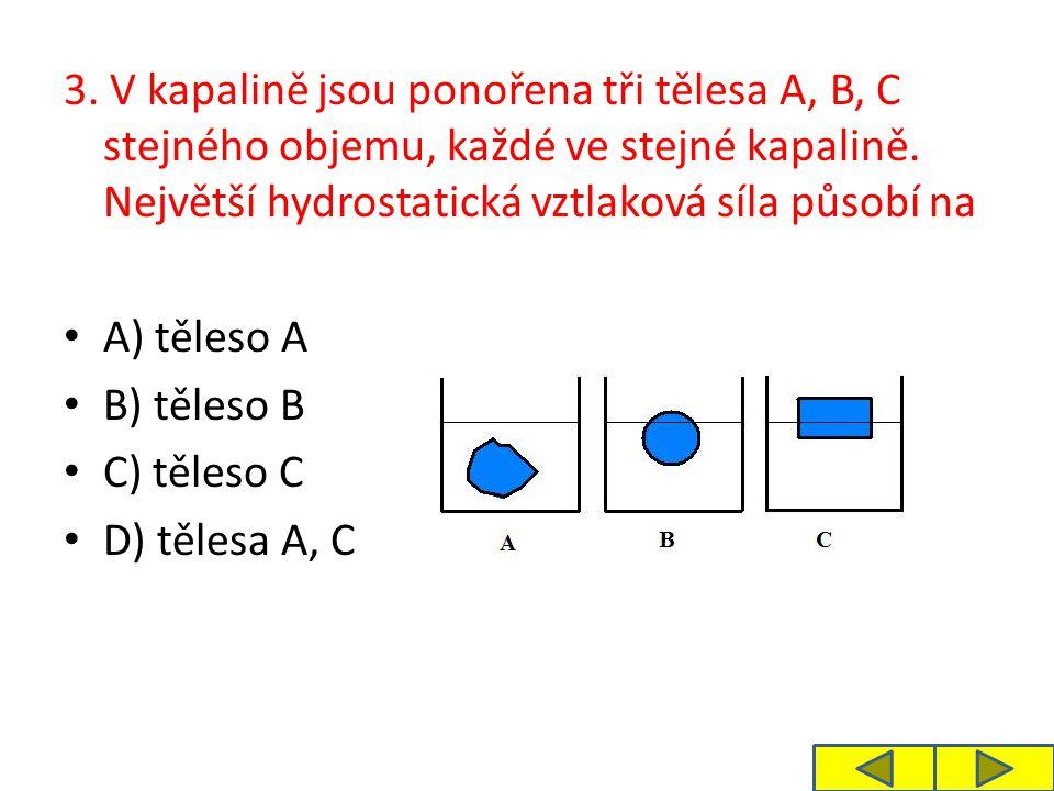 3. V kapalině jsou ponořena tři tělesa A, B, C stejného objemu, každé ve stejné kapalině. Největší hydrostatická vztlaková síla působí na A) těleso A