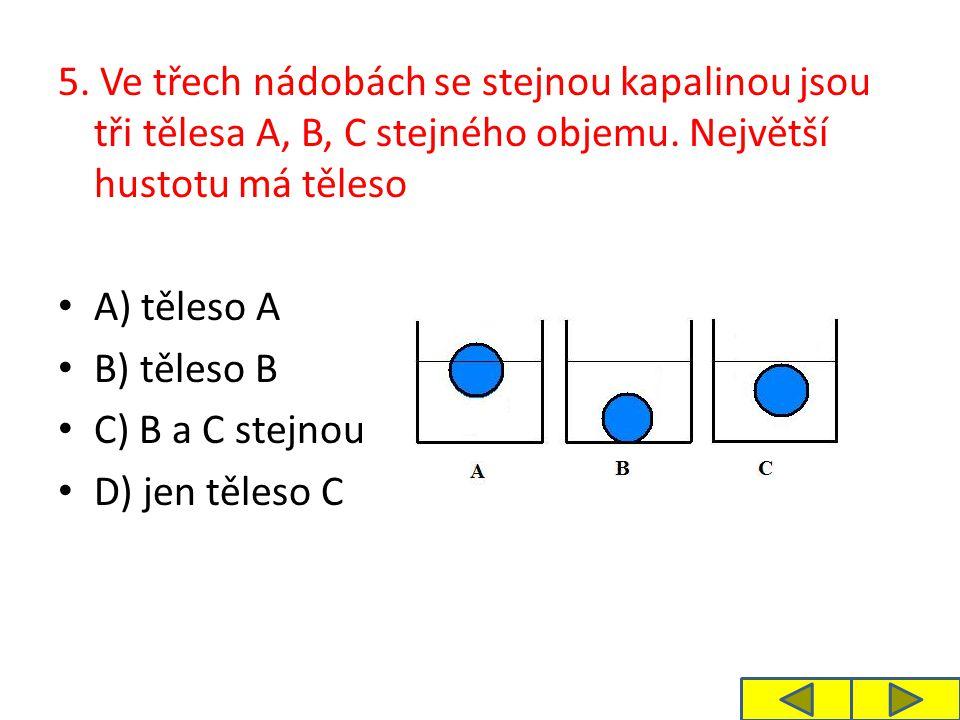 5. Ve třech nádobách se stejnou kapalinou jsou tři tělesa A, B, C stejného objemu. Největší hustotu má těleso A) těleso A B) těleso B C) B a C stejnou