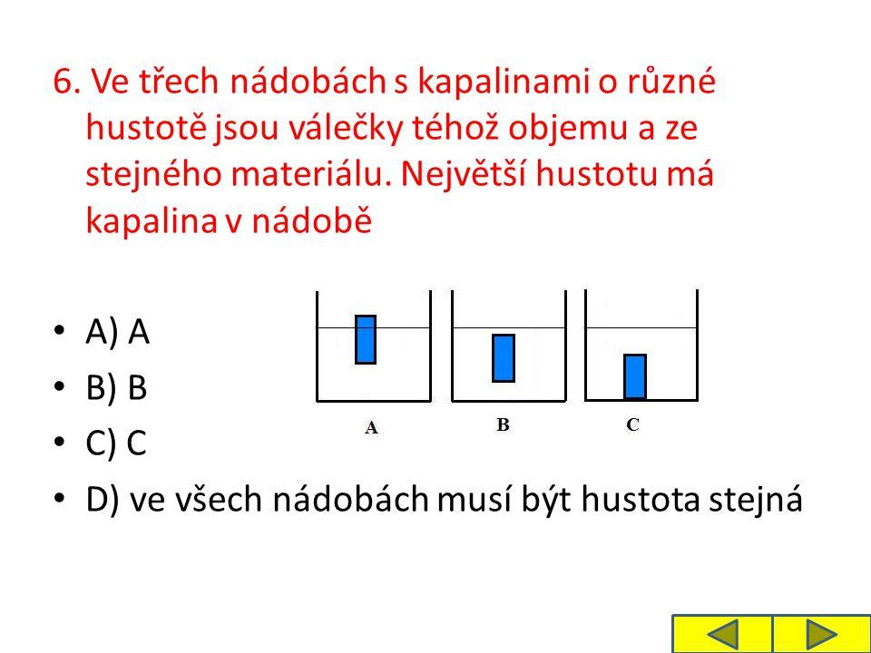 6. Ve třech nádobách s kapalinami o různé hustotě jsou válečky téhož objemu a ze stejného materiálu. Největší hustotu má kapalina v nádobě A) A B) B C