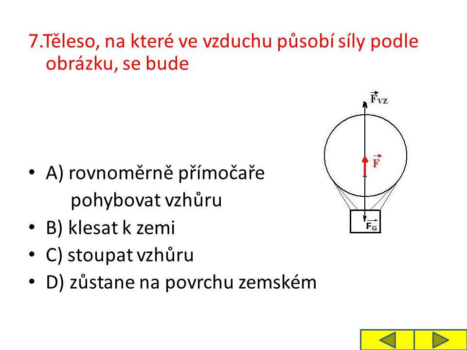 7.Těleso, na které ve vzduchu působí síly podle obrázku, se bude A) rovnoměrně přímočaře pohybovat vzhůru B) klesat k zemi C) stoupat vzhůru D) zůstan