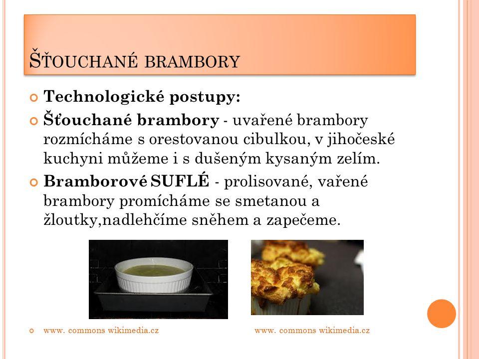 Š ŤOUCHANÉ BRAMBORY Technologické postupy: Šťouchané brambory - uvařené brambory rozmícháme s orestovanou cibulkou, v jihočeské kuchyni můžeme i s dušeným kysaným zelím.