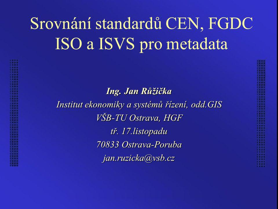 Srovnání standardů CEN, FGDC ISO a ISVS pro metadata Ing. Jan Růžička Institut ekonomiky a systémů řízení, odd.GIS VŠB-TU Ostrava, HGF tř. 17.listopad