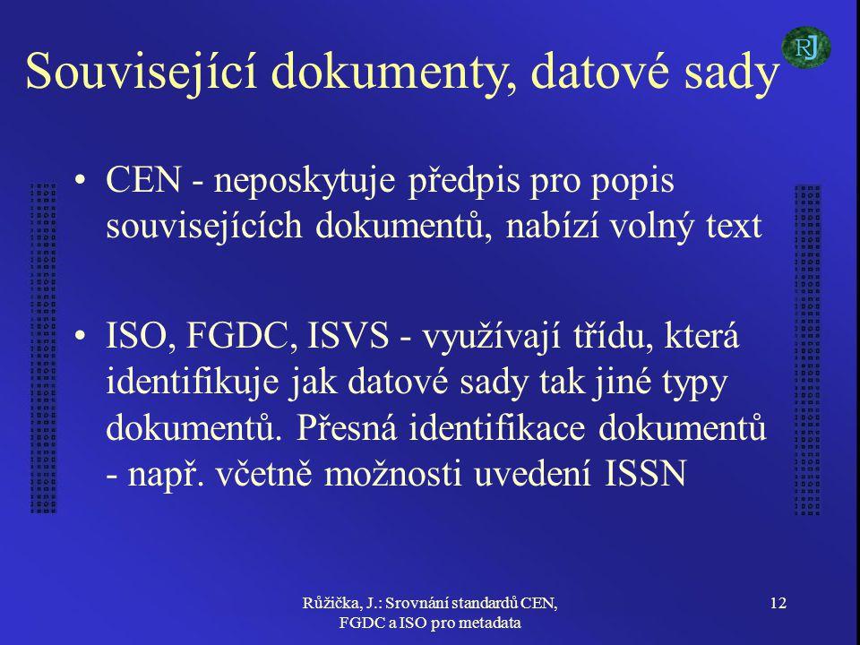 Růžička, J.: Srovnání standardů CEN, FGDC a ISO pro metadata 12 Související dokumenty, datové sady CEN - neposkytuje předpis pro popis souvisejících dokumentů, nabízí volný text ISO, FGDC, ISVS - využívají třídu, která identifikuje jak datové sady tak jiné typy dokumentů.