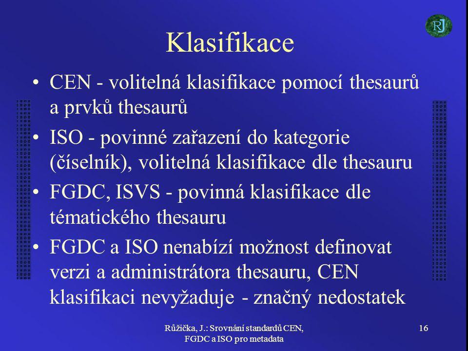 Růžička, J.: Srovnání standardů CEN, FGDC a ISO pro metadata 16 Klasifikace CEN - volitelná klasifikace pomocí thesaurů a prvků thesaurů ISO - povinné zařazení do kategorie (číselník), volitelná klasifikace dle thesauru FGDC, ISVS - povinná klasifikace dle tématického thesauru FGDC a ISO nenabízí možnost definovat verzi a administrátora thesauru, CEN klasifikaci nevyžaduje - značný nedostatek J R