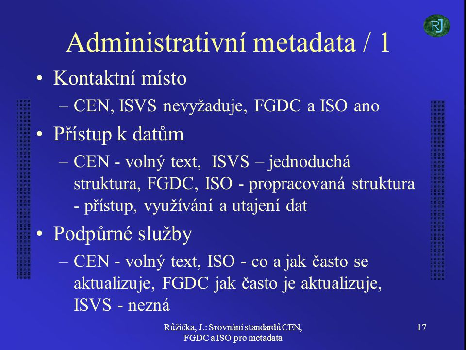 Růžička, J.: Srovnání standardů CEN, FGDC a ISO pro metadata 17 Administrativní metadata / 1 Kontaktní místo –CEN, ISVS nevyžaduje, FGDC a ISO ano Přístup k datům –CEN - volný text, ISVS – jednoduchá struktura, FGDC, ISO - propracovaná struktura - přístup, využívání a utajení dat Podpůrné služby –CEN - volný text, ISO - co a jak často se aktualizuje, FGDC jak často je aktualizuje, ISVS - nezná J R