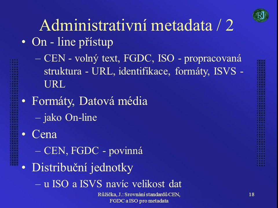 Růžička, J.: Srovnání standardů CEN, FGDC a ISO pro metadata 18 Administrativní metadata / 2 On - line přístup –CEN - volný text, FGDC, ISO - propracovaná struktura - URL, identifikace, formáty, ISVS - URL Formáty, Datová média –jako On-line Cena –CEN, FGDC - povinná Distribuční jednotky –u ISO a ISVS navíc velikost dat J R