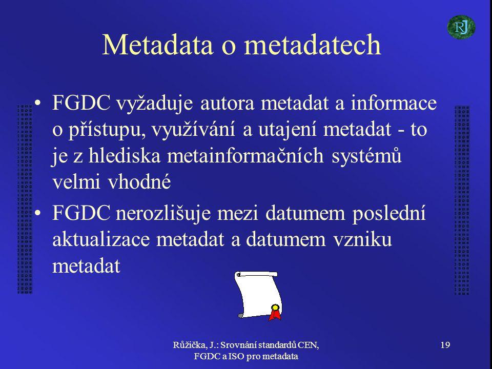 Růžička, J.: Srovnání standardů CEN, FGDC a ISO pro metadata 19 Metadata o metadatech FGDC vyžaduje autora metadat a informace o přístupu, využívání a utajení metadat - to je z hlediska metainformačních systémů velmi vhodné FGDC nerozlišuje mezi datumem poslední aktualizace metadat a datumem vzniku metadat J R