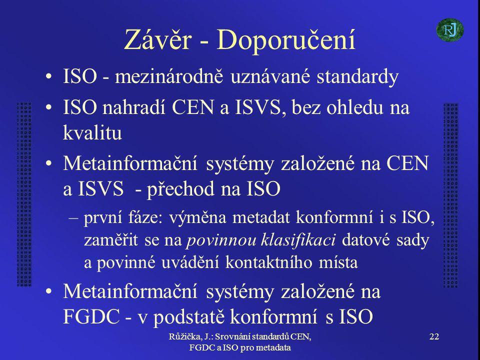 Růžička, J.: Srovnání standardů CEN, FGDC a ISO pro metadata 22 Závěr - Doporučení ISO - mezinárodně uznávané standardy ISO nahradí CEN a ISVS, bez ohledu na kvalitu Metainformační systémy založené na CEN a ISVS - přechod na ISO –první fáze: výměna metadat konformní i s ISO, zaměřit se na povinnou klasifikaci datové sady a povinné uvádění kontaktního místa Metainformační systémy založené na FGDC - v podstatě konformní s ISO J R