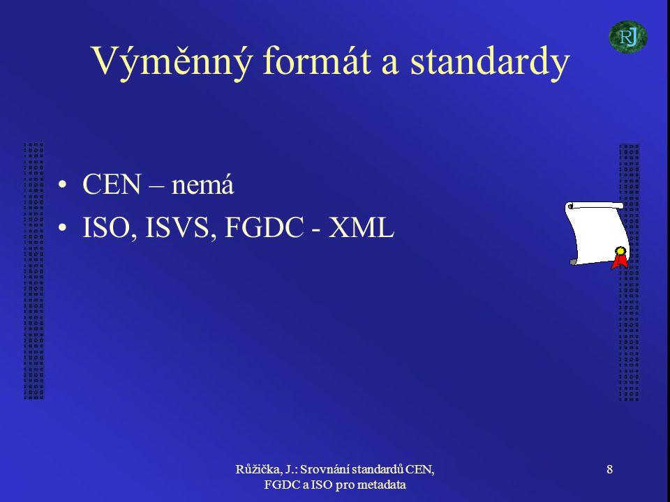 Růžička, J.: Srovnání standardů CEN, FGDC a ISO pro metadata 8 Výměnný formát a standardy CEN – nemá ISO, ISVS, FGDC - XML J R