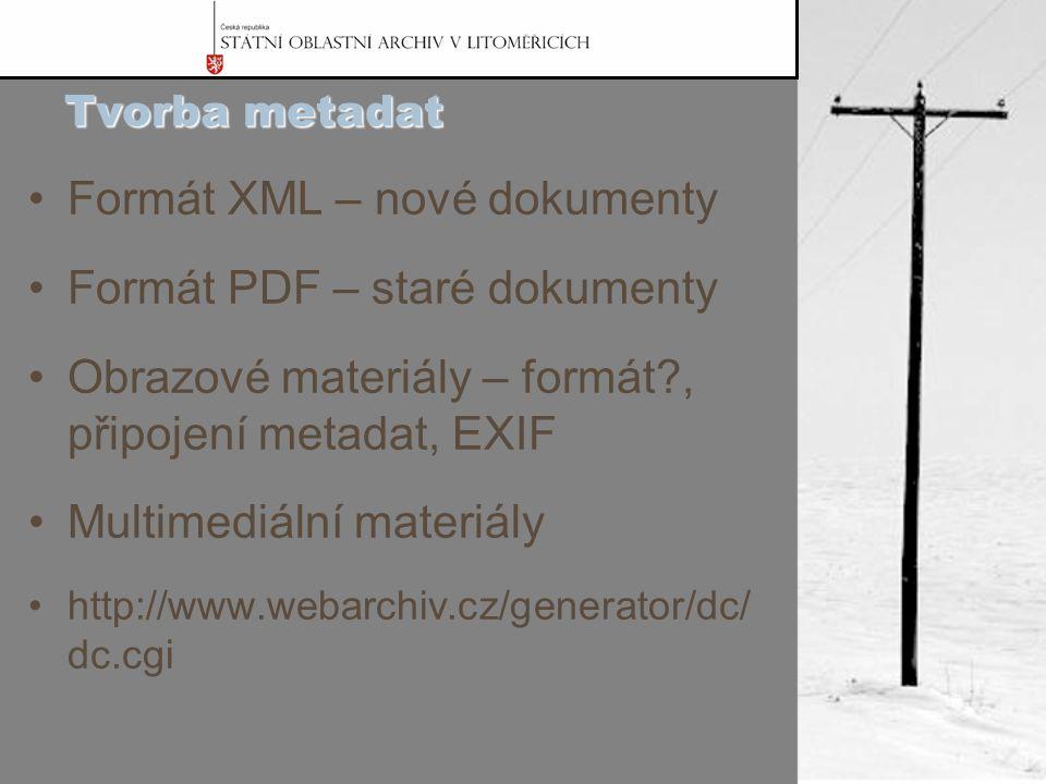 Tvorba metadat Formát XML – nové dokumenty Formát PDF – staré dokumenty Obrazové materiály – formát?, připojení metadat, EXIF Multimediální materiály http://www.webarchiv.cz/generator/dc/ dc.cgi