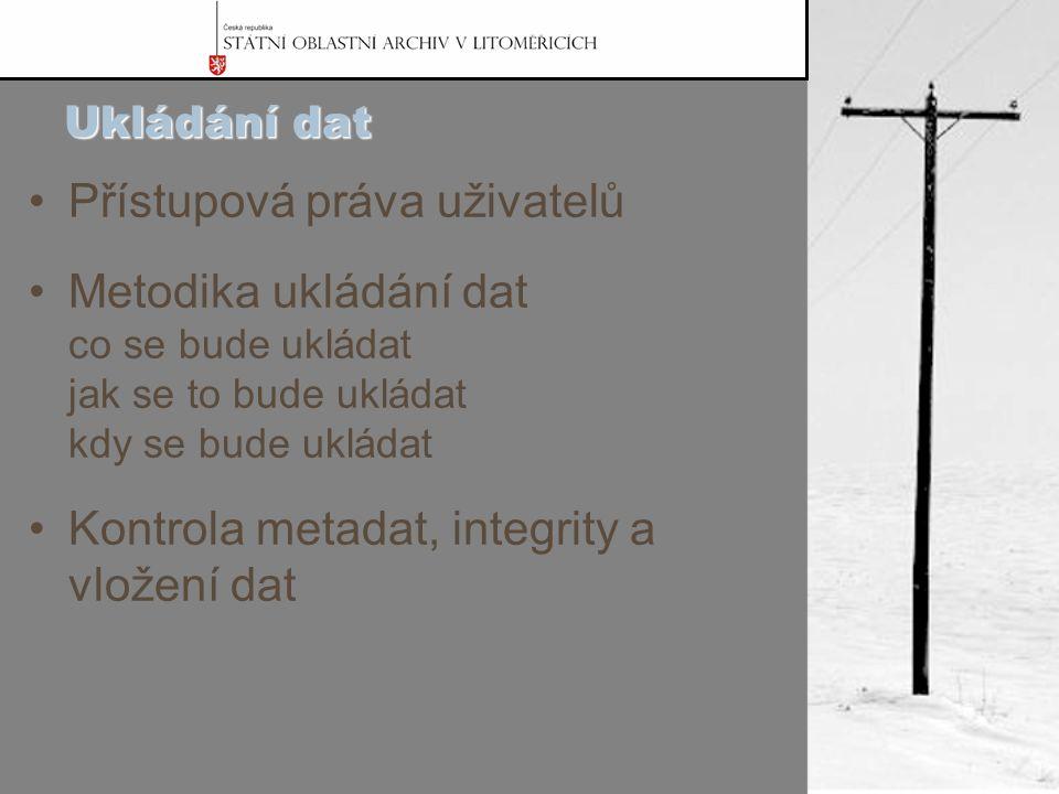 Ukládání dat Přístupová práva uživatelů Metodika ukládání dat co se bude ukládat jak se to bude ukládat kdy se bude ukládat Kontrola metadat, integrity a vložení dat