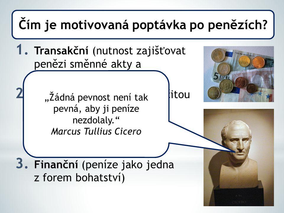 1. Transakční (nutnost zajišťovat penězi směnné akty a transakce) 2. Opatrnostní (vytvořit si určitou peněžní zásobu pro případ neočekávaných událostí