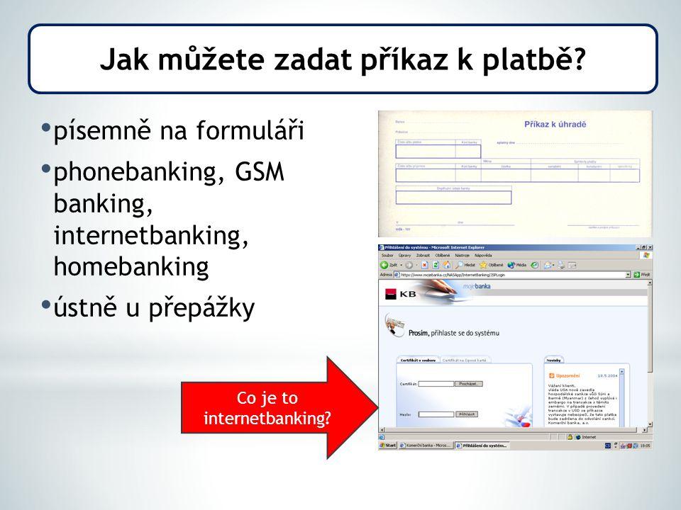 písemně na formuláři phonebanking, GSM banking, internetbanking, homebanking ústně u přepážky Jak můžete zadat příkaz k platbě? Co je to internetbanki
