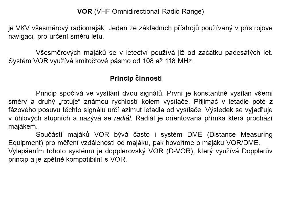 VOR (VHF Omnidirectional Radio Range) je VKV všesměrový radiomaják. Jeden ze základních přístrojů používaný v přístrojové navigaci, pro určení směru l