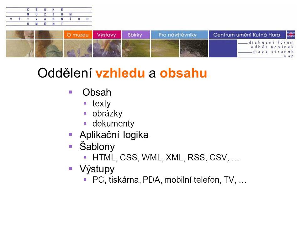 Oddělení vzhledu a obsahu  Obsah  texty  obrázky  dokumenty  Aplikační logika  Šablony  HTML, CSS, WML, XML, RSS, CSV, …  Výstupy  PC, tiskárna, PDA, mobilní telefon, TV, …