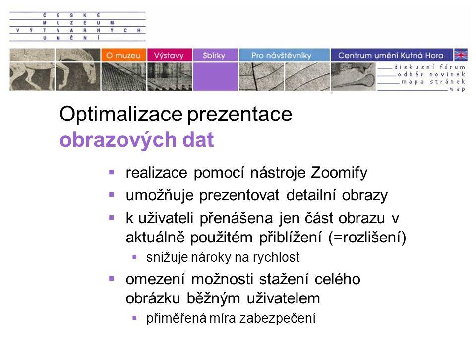Optimalizace prezentace obrazových dat  realizace pomocí nástroje Zoomify  umožňuje prezentovat detailní obrazy  k uživateli přenášena jen část obrazu v aktuálně použitém přiblížení (=rozlišení)  snižuje nároky na rychlost  omezení možnosti stažení celého obrázku běžným uživatelem  přiměřená míra zabezpečení