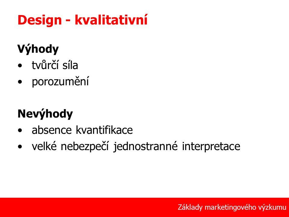 12 Základy marketingového výzkumu Design - kvalitativní Výhody tvůrčí síla porozumění Nevýhody absence kvantifikace velké nebezpečí jednostranné inter