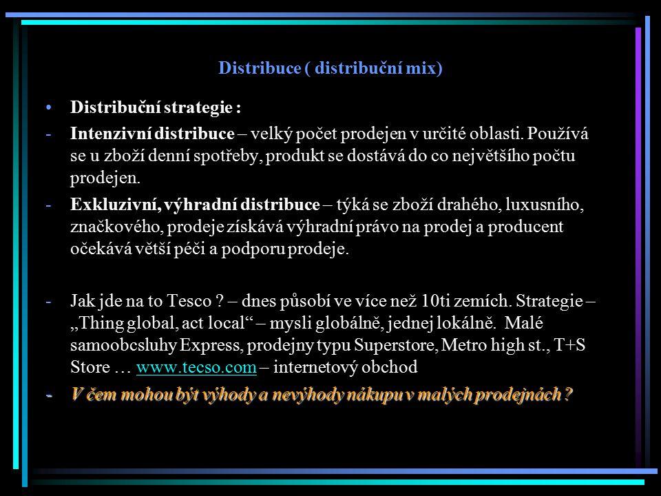 Distribuce ( distribuční mix) Distribuční strategie : -Intenzivní distribuce – velký počet prodejen v určité oblasti. Používá se u zboží denní spotřeb