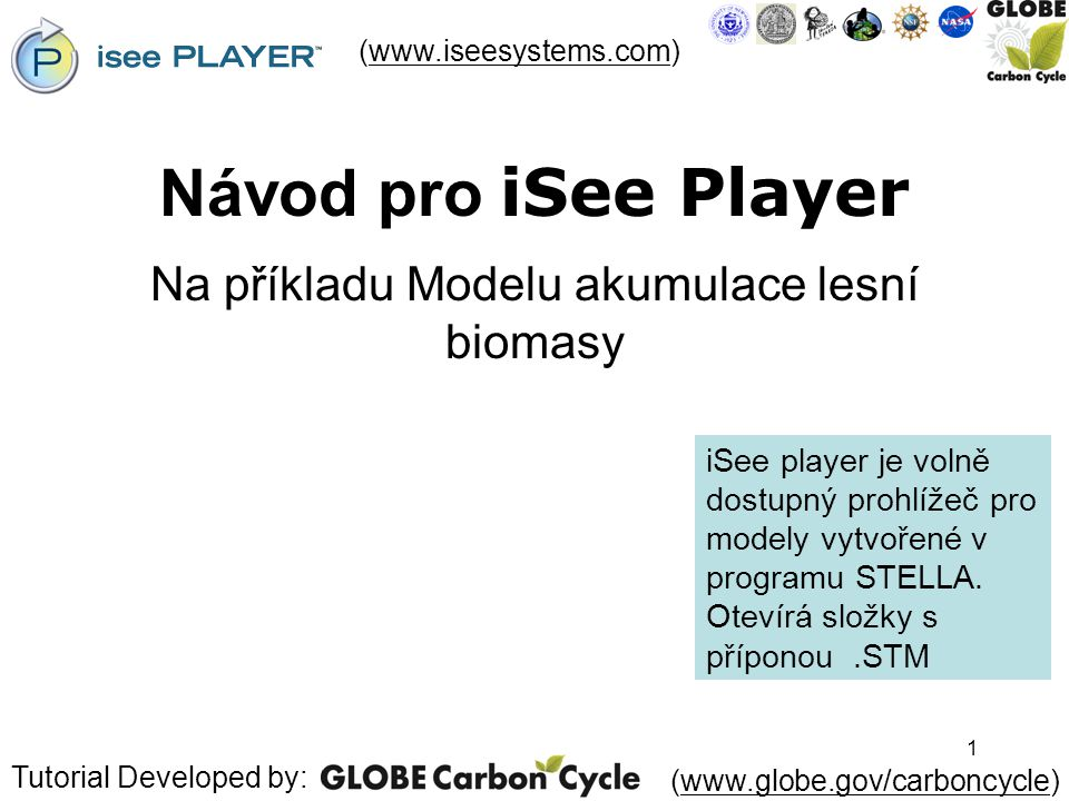 1 Návod pro iSee Player Na příkladu Modelu akumulace lesní biomasy (www.iseesystems.com)www.iseesystems.com Tutorial Developed by: (www.globe.gov/carb