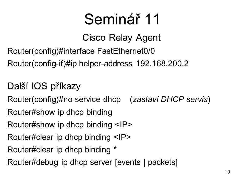 Seminář 11 Cisco Relay Agent Router(config)#interface FastEthernet0/0 Router(config-if)#ip helper-address 192.168.200.2 Další IOS příkazy Router(confi